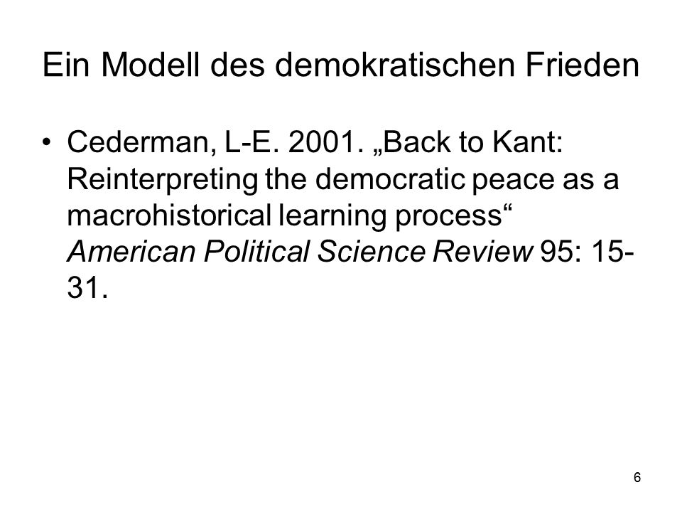 "6 Ein Modell des demokratischen Frieden Cederman, L-E. 2001. ""Back to Kant: Reinterpreting the democratic peace as a macrohistorical learning process"""