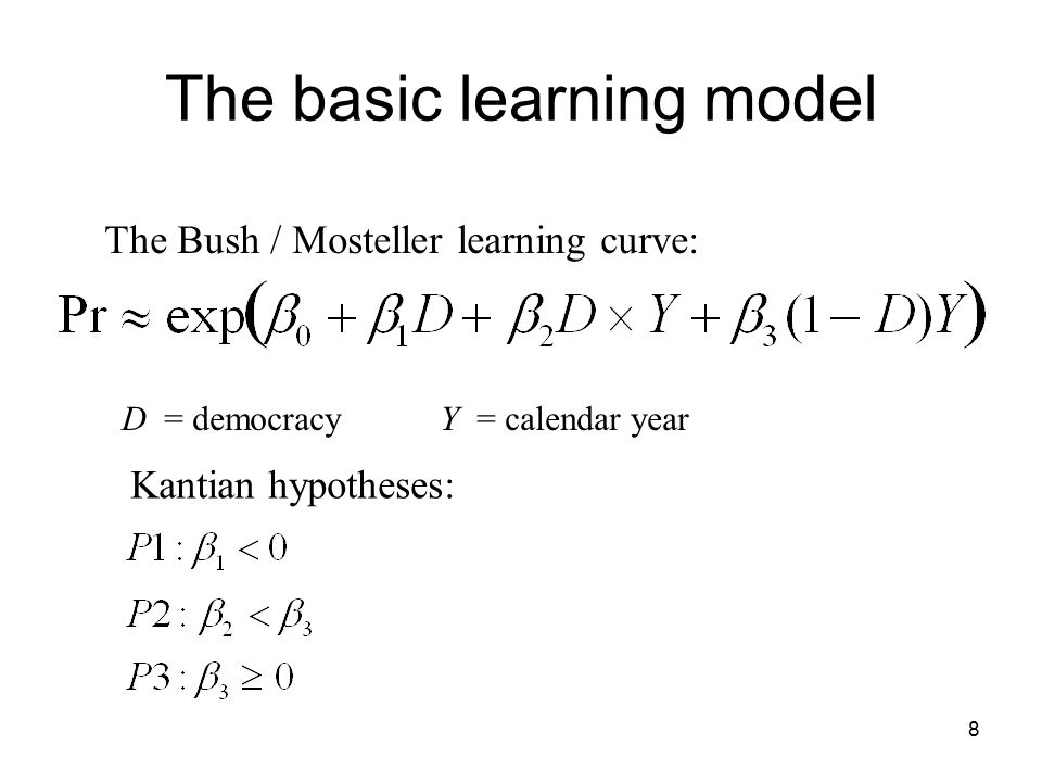 8 The basic learning model The Bush / Mosteller learning curve: D = democracy Y = calendar year Kantian hypotheses:
