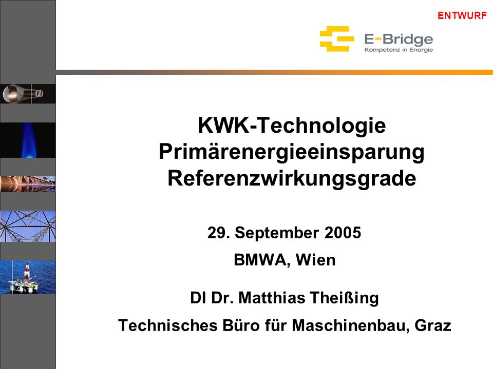ENTWURF KWK-Technologie Primärenergieeinsparung Referenzwirkungsgrade 29. September 2005 BMWA, Wien DI Dr. Matthias Theißing Technisches Büro für Masc