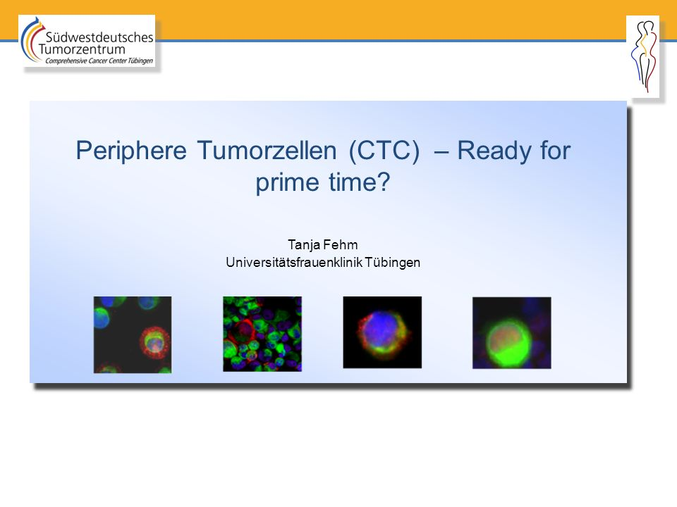Periphere Tumorzellen (CTC) – Ready for prime time? Tanja Fehm Universitätsfrauenklinik Tübingen