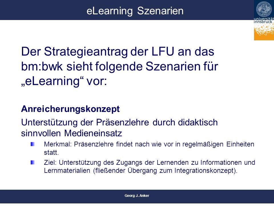"""Georg J. Anker eLearning Szenarien Der Strategieantrag der LFU an das bm:bwk sieht folgende Szenarien für """"eLearning"""" vor: Anreicherungskonzept Unters"""