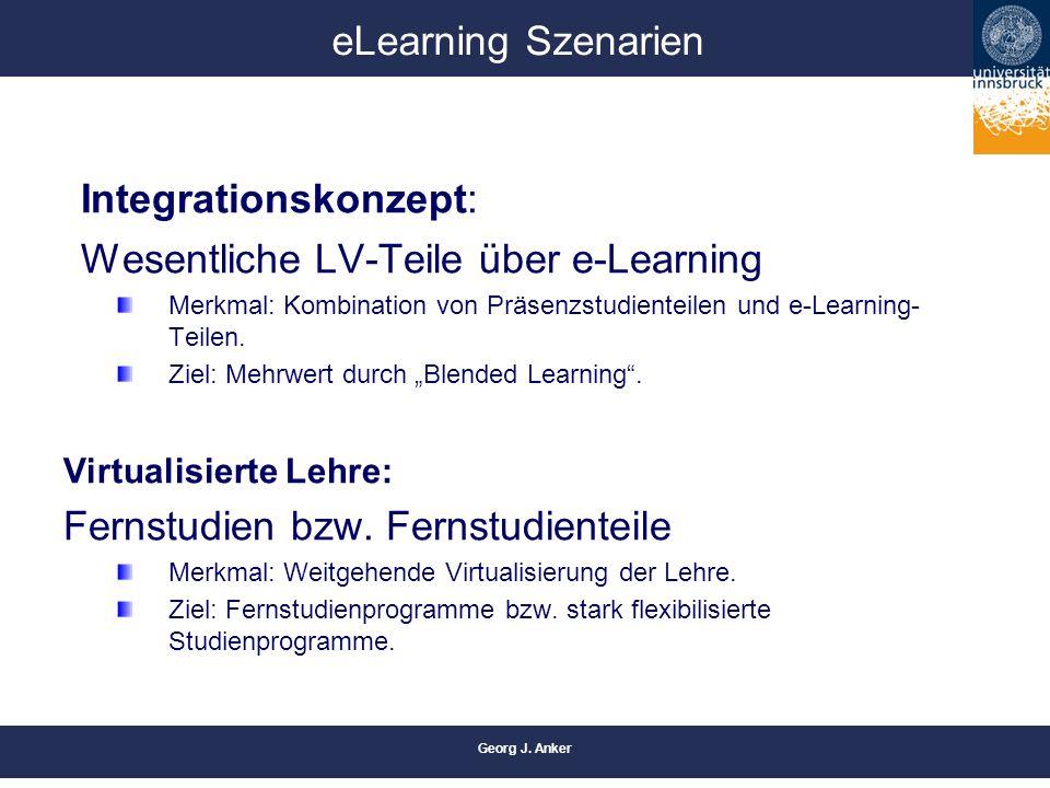 Georg J. Anker eLearning Szenarien Integrationskonzept: Wesentliche LV-Teile über e-Learning Merkmal: Kombination von Präsenzstudienteilen und e-Learn