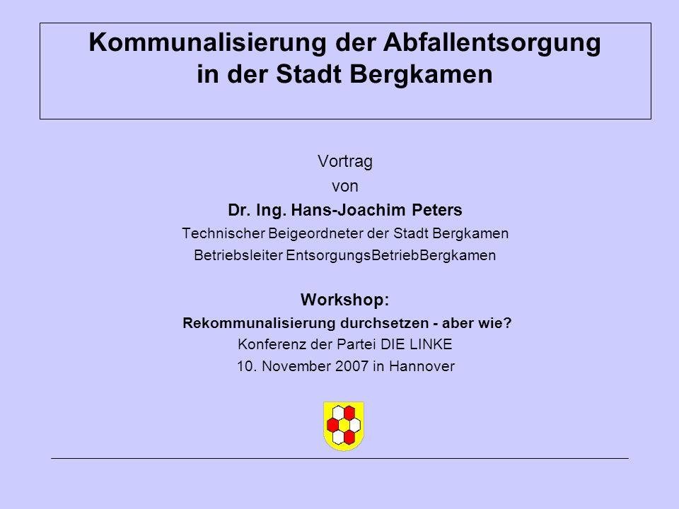 Kommunalisierung der Abfallentsorgung in der Stadt Bergkamen Vortrag von Dr. Ing. Hans-Joachim Peters Technischer Beigeordneter der Stadt Bergkamen Be