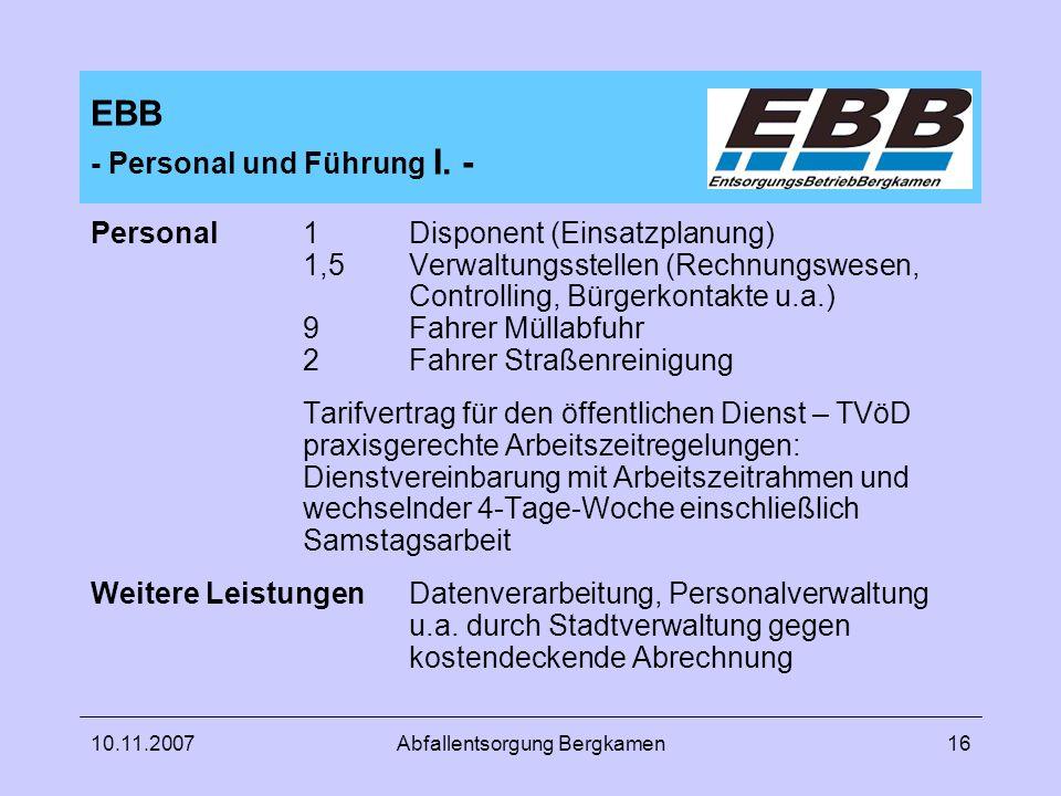10.11.2007Abfallentsorgung Bergkamen16 EBB - Personal und Führung I. - Personal1 Disponent (Einsatzplanung) 1,5 Verwaltungsstellen (Rechnungswesen, Co