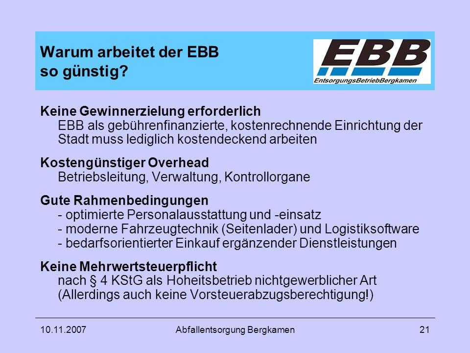 10.11.2007Abfallentsorgung Bergkamen21 Warum arbeitet der EBB so günstig? Keine Gewinnerzielung erforderlich EBB als gebührenfinanzierte, kostenrechne