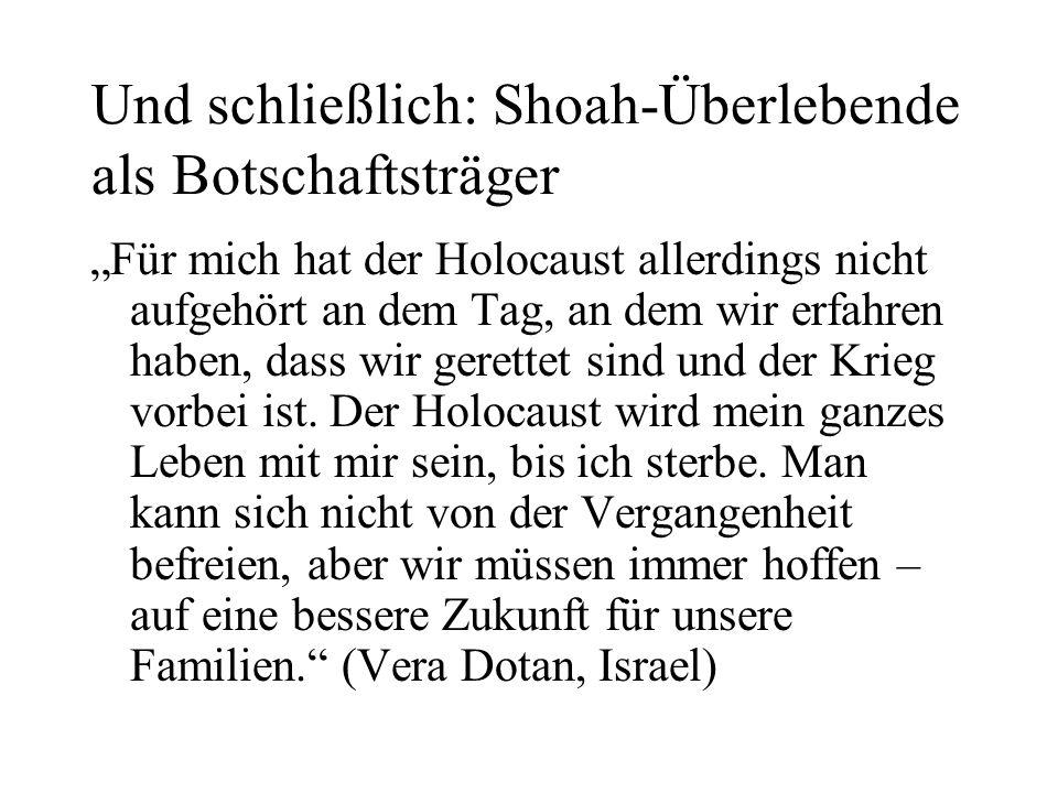 """Und schließlich: Shoah-Überlebende als Botschaftsträger """"Für mich hat der Holocaust allerdings nicht aufgehört an dem Tag, an dem wir erfahren haben, dass wir gerettet sind und der Krieg vorbei ist."""
