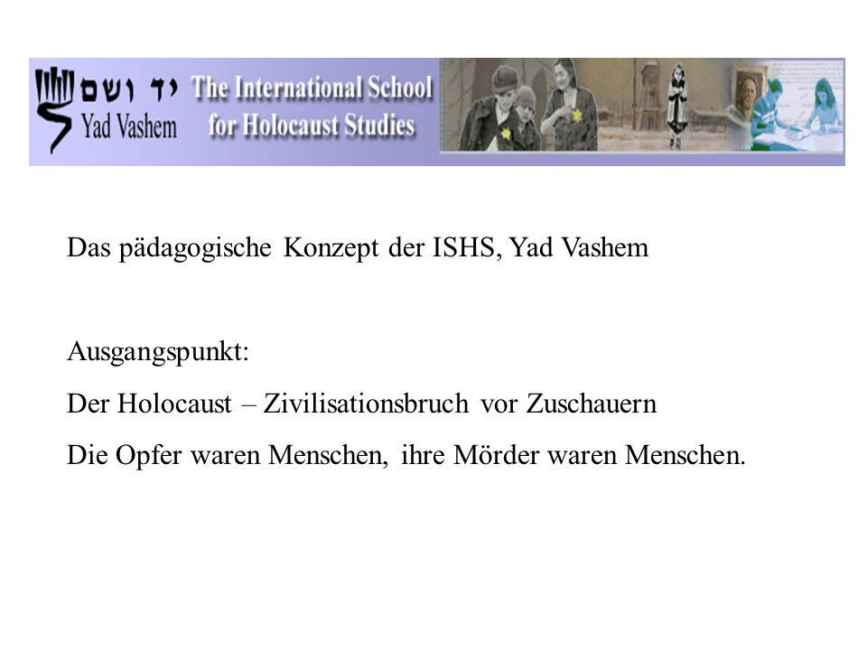 Das pädagogische Konzept der ISHS, Yad Vashem Ausgangspunkt: Der Holocaust – Zivilisationsbruch vor Zuschauern Die Opfer waren Menschen, ihre Mörder waren Menschen.