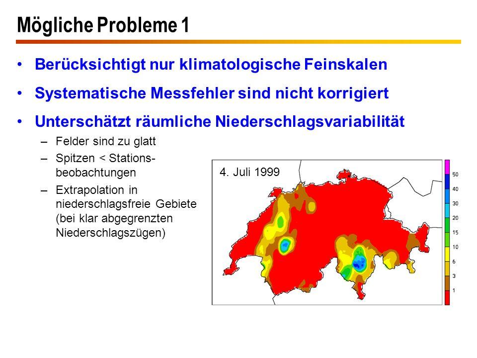 Mögliche Probleme 1 Berücksichtigt nur klimatologische Feinskalen Systematische Messfehler sind nicht korrigiert Unterschätzt räumliche Niederschlagsv