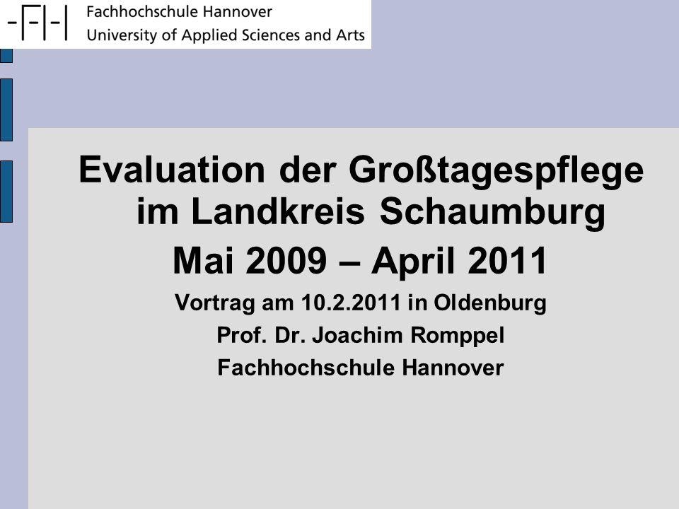 Evaluation der Großtagespflege im Landkreis Schaumburg Mai 2009 – April 2011 Vortrag am 10.2.2011 in Oldenburg Prof. Dr. Joachim Romppel Fachhochschul
