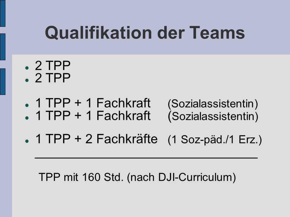 Qualifikation der Teams 2 TPP 1 TPP + 1 Fachkraft (Sozialassistentin) 1 TPP + 2 Fachkräfte (1 Soz-päd./1 Erz.) _______________________________ TPP mit 160 Std.