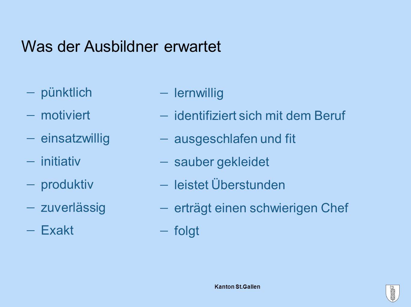 Kanton St.Gallen Was der Ausbildner erwartet  pünktlich  motiviert  einsatzwillig  initiativ  produktiv  zuverlässig  Exakt  lernwillig  iden
