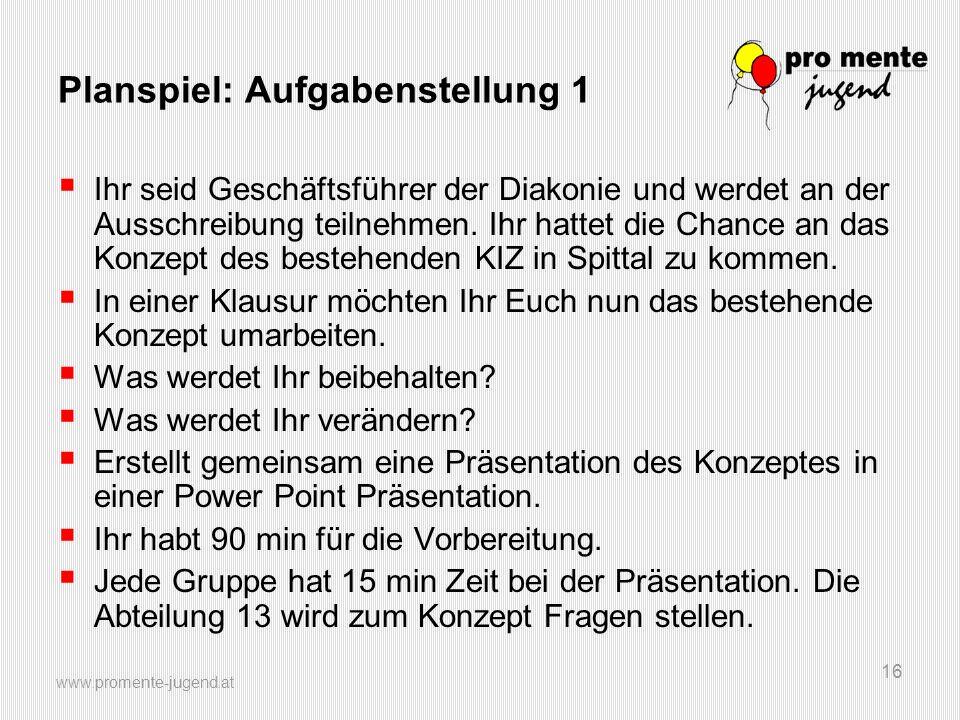 www.promente-jugend.at 16 Planspiel: Aufgabenstellung 1  Ihr seid Geschäftsführer der Diakonie und werdet an der Ausschreibung teilnehmen. Ihr hattet