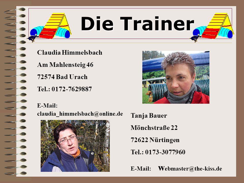 Die Trainer Die Trainer Claudia Himmelsbach Am Mahlensteig 46 72574 Bad Urach Tel.: 0172-7629887 E-Mail: claudia_himmelsbach@online.de Tanja Bauer Mönchstraße 22 72622 Nürtingen Tel.: 0173-3077960 E-Mail: w ebmaster@the-kiss.de