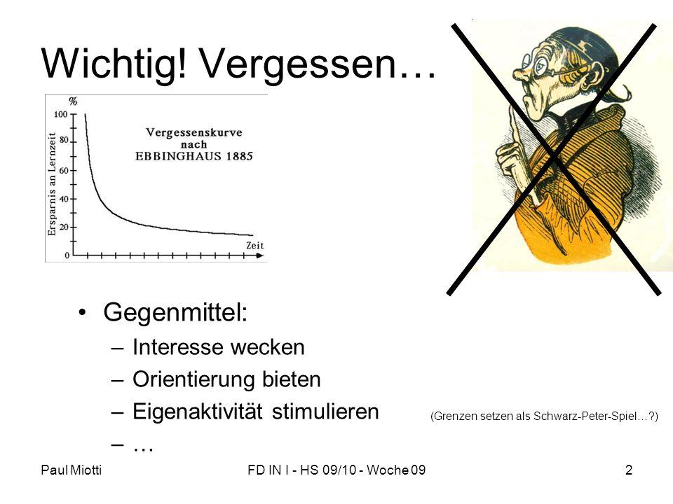 Paul MiottiFD IN I - HS 09/10 - Woche 092 Wichtig! Vergessen… Gegenmittel: –Interesse wecken –Orientierung bieten –Eigenaktivität stimulieren –… (Gren