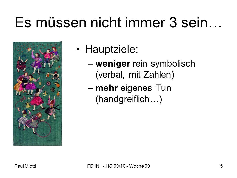 Paul MiottiFD IN I - HS 09/10 - Woche 095 Es müssen nicht immer 3 sein… Hauptziele: –weniger rein symbolisch (verbal, mit Zahlen) –mehr eigenes Tun (handgreiflich…)