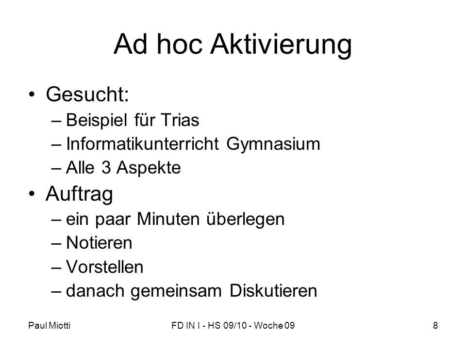 Paul MiottiFD IN I - HS 09/10 - Woche 098 Ad hoc Aktivierung Gesucht: –Beispiel für Trias –Informatikunterricht Gymnasium –Alle 3 Aspekte Auftrag –ein