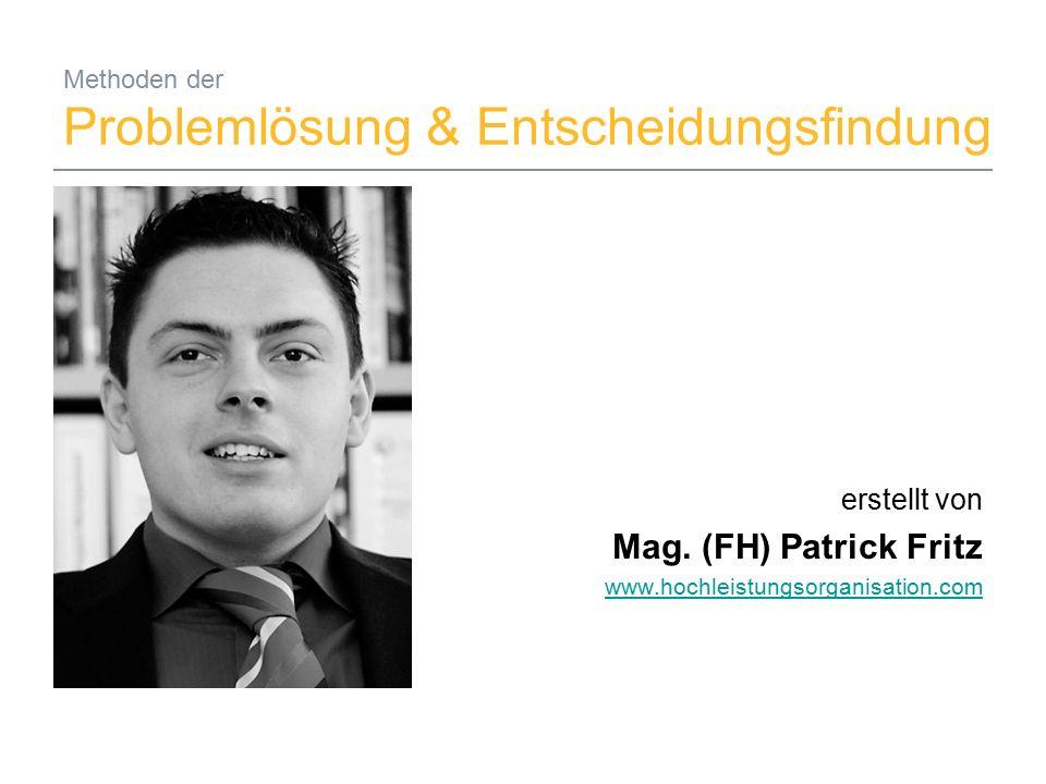 22.09.2015Mag. (FH) Patrick Fritz1 Methoden der Problemlösung & Entscheidungsfindung erstellt von Mag. (FH) Patrick Fritz www.hochleistungsorganisatio