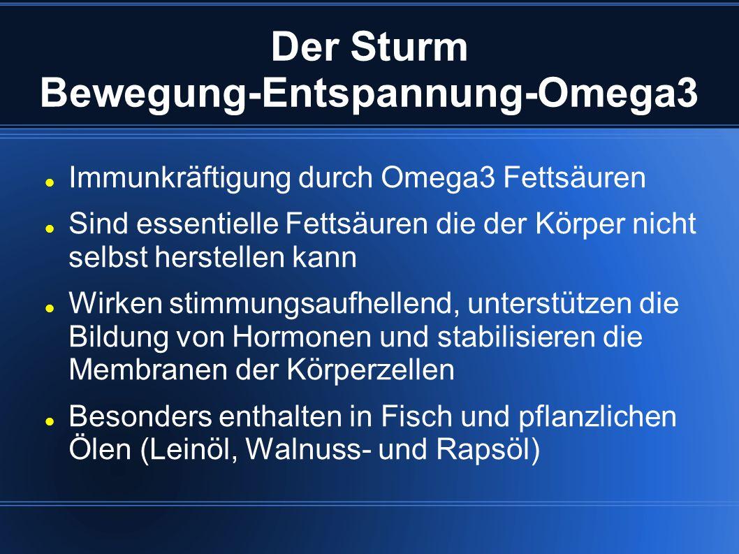 Der Sturm Bewegung-Entspannung-Omega3 Immunkräftigung durch Omega3 Fettsäuren Sind essentielle Fettsäuren die der Körper nicht selbst herstellen kann