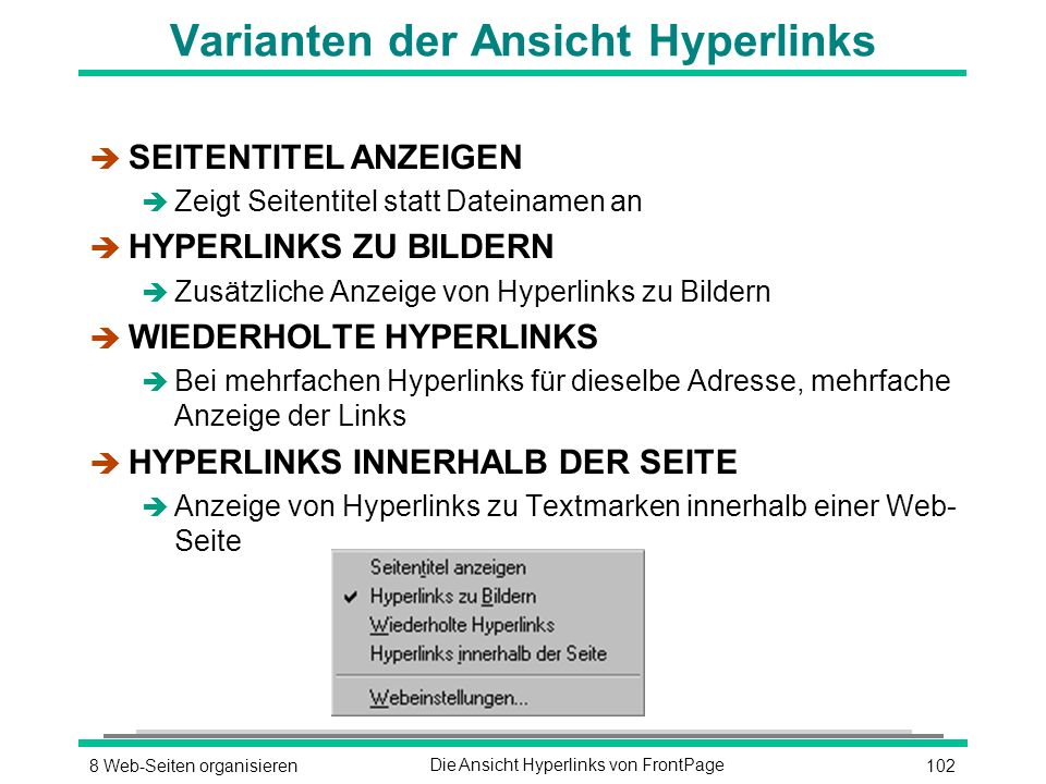1028 Web-Seiten organisierenDie Ansicht Hyperlinks von FrontPage Varianten der Ansicht Hyperlinks è SEITENTITEL ANZEIGEN è Zeigt Seitentitel statt Dateinamen an è HYPERLINKS ZU BILDERN è Zusätzliche Anzeige von Hyperlinks zu Bildern è WIEDERHOLTE HYPERLINKS è Bei mehrfachen Hyperlinks für dieselbe Adresse, mehrfache Anzeige der Links è HYPERLINKS INNERHALB DER SEITE è Anzeige von Hyperlinks zu Textmarken innerhalb einer Web- Seite