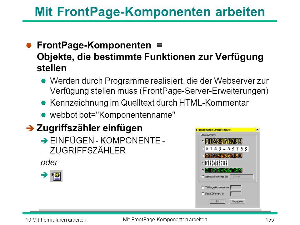 15510 Mit Formularen arbeitenMit FrontPage-Komponenten arbeiten l FrontPage-Komponenten = Objekte, die bestimmte Funktionen zur Verfügung stellen l Werden durch Programme realisiert, die der Webserver zur Verfügung stellen muss (FrontPage-Server-Erweiterungen) l Kennzeichnung im Quelltext durch HTML-Kommentar l webbot bot= Komponentenname è Zugriffszähler einfügen è EINFÜGEN - KOMPONENTE - ZUGRIFFSZÄHLER oder è