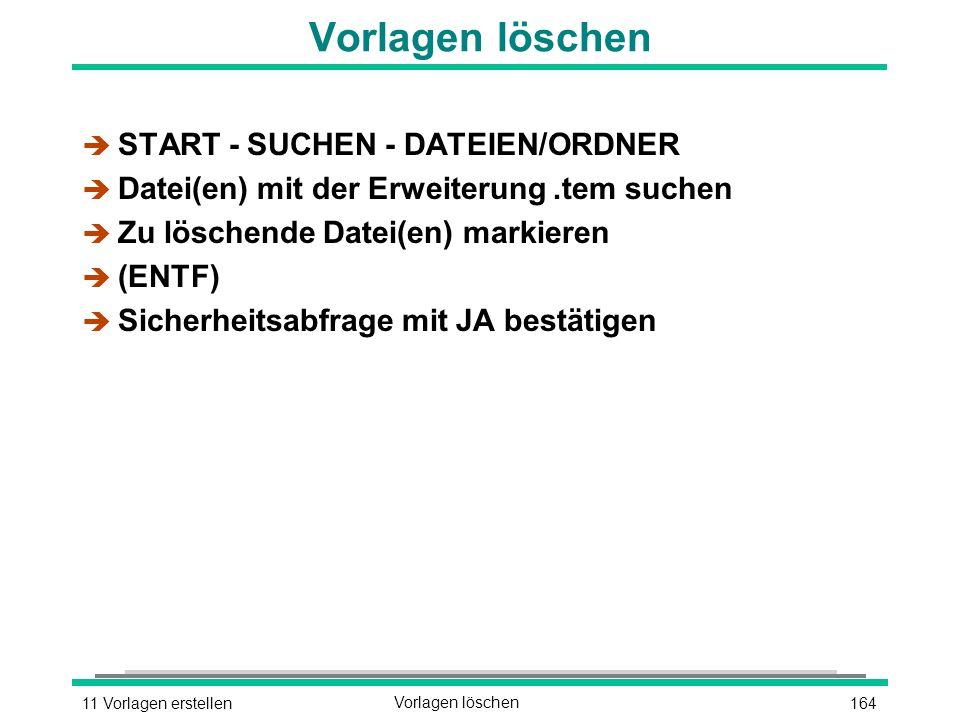 16411 Vorlagen erstellenVorlagen löschen è START - SUCHEN - DATEIEN/ORDNER è Datei(en) mit der Erweiterung.tem suchen è Zu löschende Datei(en) markieren  (ENTF) è Sicherheitsabfrage mit JA bestätigen