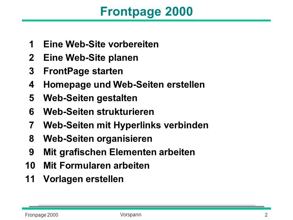 2Fronpage 2000Vorspann Frontpage 2000 1Eine Web-Site vorbereiten 2Eine Web-Site planen 3FrontPage starten 4Homepage und Web-Seiten erstellen 5Web-Seiten gestalten 6Web-Seiten strukturieren 7Web-Seiten mit Hyperlinks verbinden 8Web-Seiten organisieren 9Mit grafischen Elementen arbeiten 10Mit Formularen arbeiten 11Vorlagen erstellen