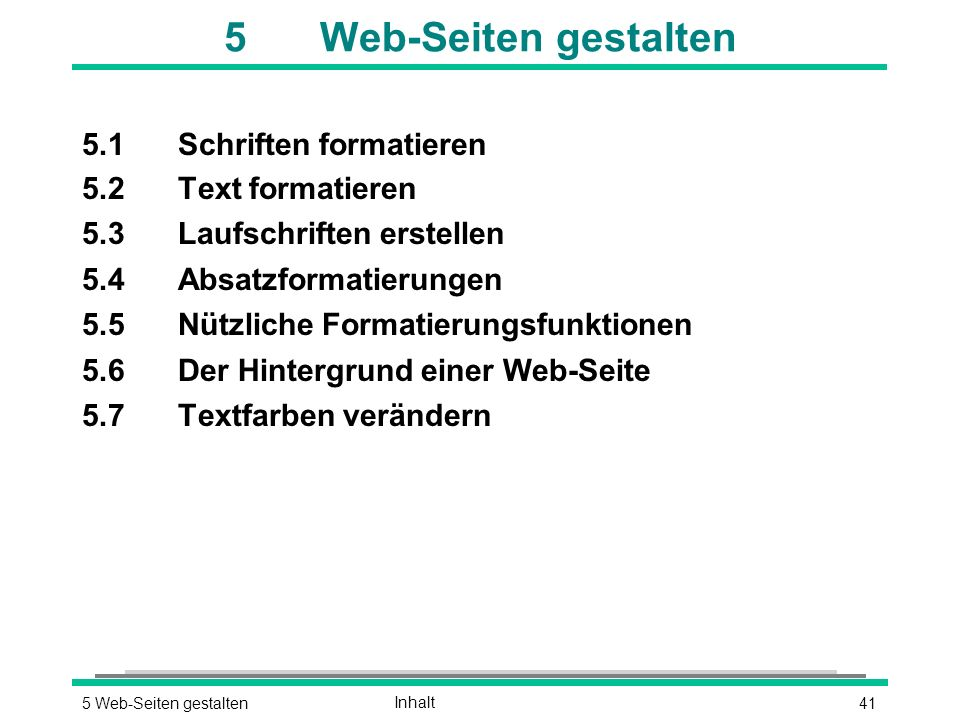 415 Web-Seiten gestaltenInhalt 5Web-Seiten gestalten 5.1Schriften formatieren 5.2Text formatieren 5.3Laufschriften erstellen 5.4Absatzformatierungen 5.5Nützliche Formatierungsfunktionen 5.6Der Hintergrund einer Web-Seite 5.7Textfarben verändern