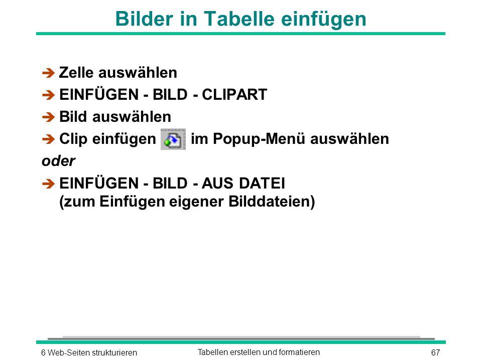 676 Web-Seiten strukturierenTabellen erstellen und formatieren è Zelle auswählen è EINFÜGEN - BILD - CLIPART è Bild auswählen è Clip einfügen im Popup-Menü auswählen oder è EINFÜGEN - BILD - AUS DATEI (zum Einfügen eigener Bilddateien) Bilder in Tabelle einfügen