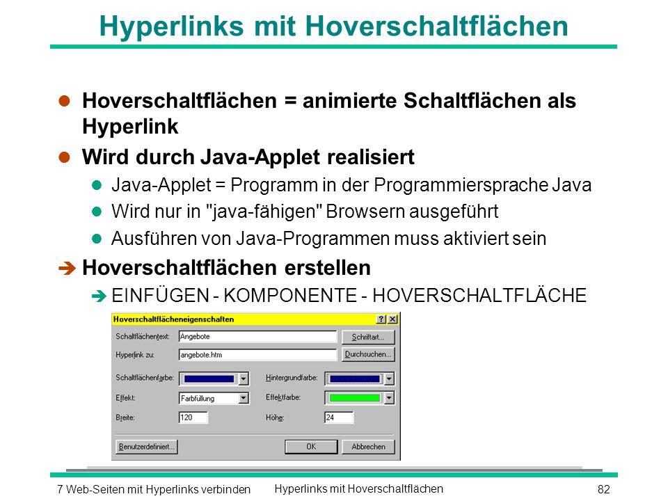 827 Web-Seiten mit Hyperlinks verbindenHyperlinks mit Hoverschaltflächen l Hoverschaltflächen = animierte Schaltflächen als Hyperlink l Wird durch Java-Applet realisiert l Java-Applet = Programm in der Programmiersprache Java l Wird nur in java-fähigen Browsern ausgeführt l Ausführen von Java-Programmen muss aktiviert sein è Hoverschaltflächen erstellen è EINFÜGEN - KOMPONENTE - HOVERSCHALTFLÄCHE