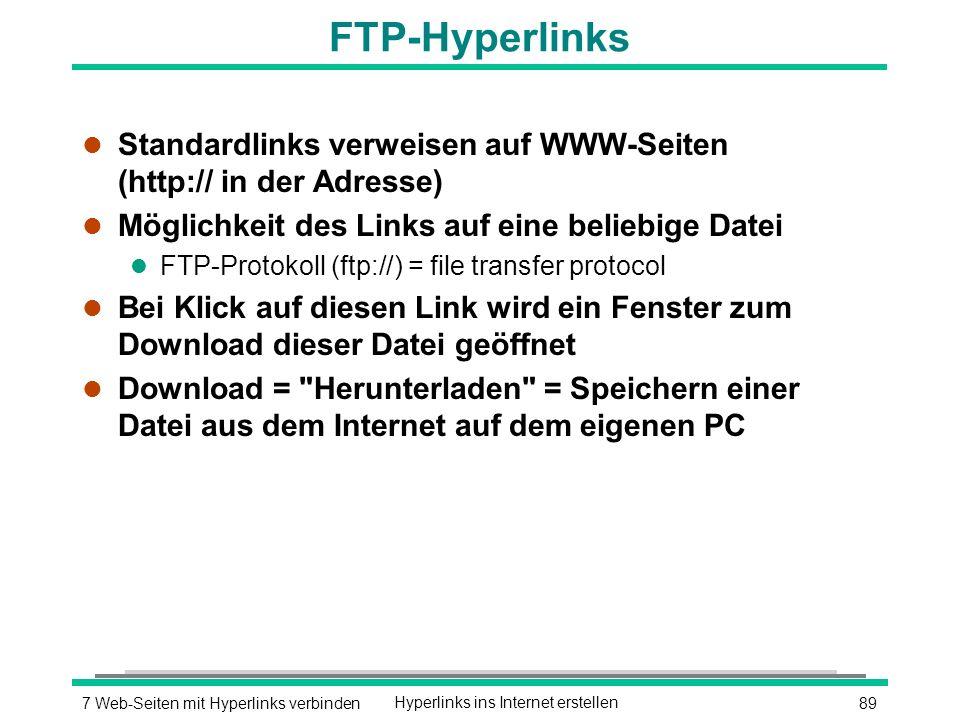 897 Web-Seiten mit Hyperlinks verbindenHyperlinks ins Internet erstellen FTP-Hyperlinks l Standardlinks verweisen auf WWW-Seiten (http:// in der Adresse) l Möglichkeit des Links auf eine beliebige Datei l FTP-Protokoll (ftp://) = file transfer protocol l Bei Klick auf diesen Link wird ein Fenster zum Download dieser Datei geöffnet l Download = Herunterladen = Speichern einer Datei aus dem Internet auf dem eigenen PC