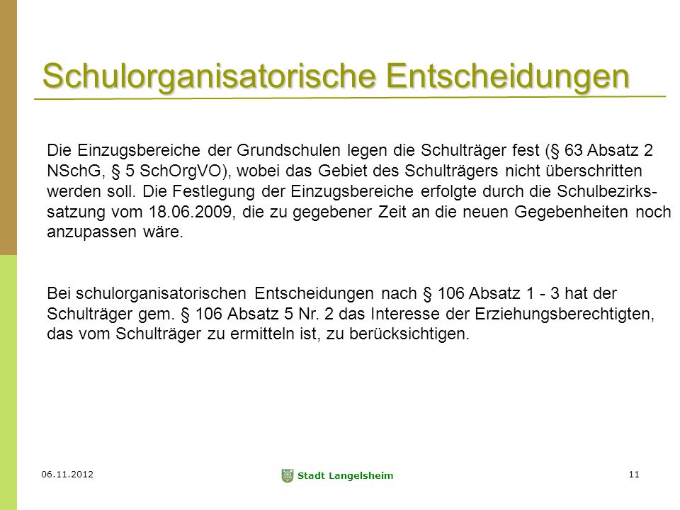 06.11.2012 Stadt Langelsheim 11 Schulorganisatorische Entscheidungen Die Einzugsbereiche der Grundschulen legen die Schulträger fest (§ 63 Absatz 2 NSchG, § 5 SchOrgVO), wobei das Gebiet des Schulträgers nicht überschritten werden soll.