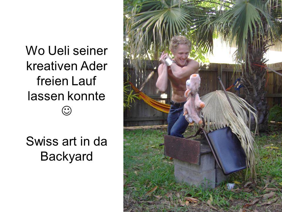 Wo Ueli seiner kreativen Ader freien Lauf lassen konnte Swiss art in da Backyard