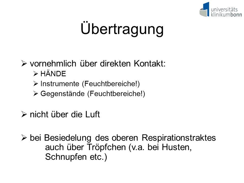Übertragung  vornehmlich über direkten Kontakt:  HÄNDE  Instrumente (Feuchtbereiche!)  Gegenstände (Feuchtbereiche!)  nicht über die Luft  bei B