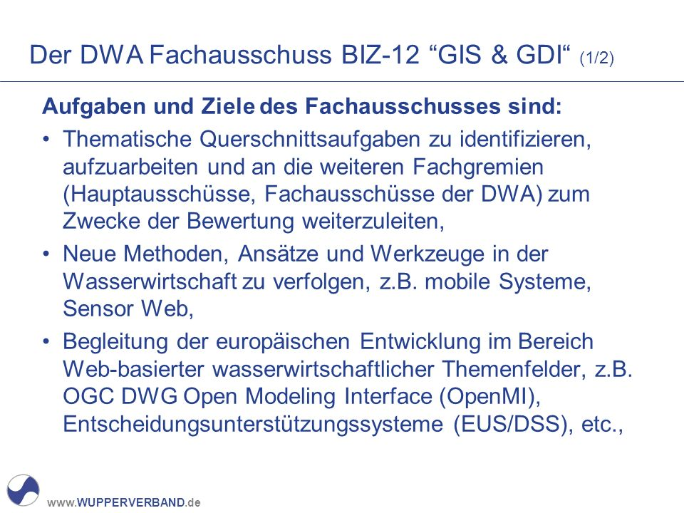 www.WUPPERVERBAND.de Der DWA Fachausschuss BIZ-12 GIS & GDI (2/2) Zusammenarbeit mit unterschiedlichen Organisationen und Verbänden auf nationaler und internationaler Ebene, Vertretung der DWA zum Thema GIS und GDI im nationalen und internationalen Bereich, Gemeinsamer Aufbau, Entwicklung und Betrieb eines Objektkatalogs zur Umsetzung der semantischen Interoperabilität innerhalb der WasserWirtschaft (Semantik Web im Kontext Web 3.0), Akquisition von Forschungs- und Entwicklungsvorhaben, Begleitung und Entwicklung des INSPIRE – Prozesses für die Praxis, über Tagungen und Schulungen, Empfehlungen, Merkblätter, etc.