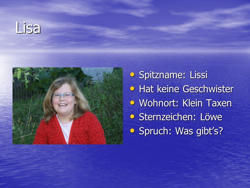 Lisa Spitzname: Lissi Spitzname: Lissi Hat keine Geschwister Hat keine Geschwister Wohnort: Klein Taxen Wohnort: Klein Taxen Sternzeichen: Löwe Sternz
