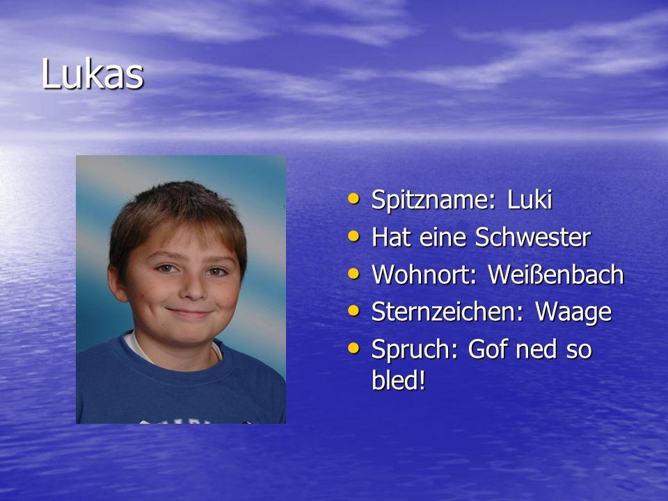 Lukas Spitzname: Luki Spitzname: Luki Hat eine Schwester Hat eine Schwester Wohnort: Weißenbach Wohnort: Weißenbach Sternzeichen: Waage Sternzeichen: