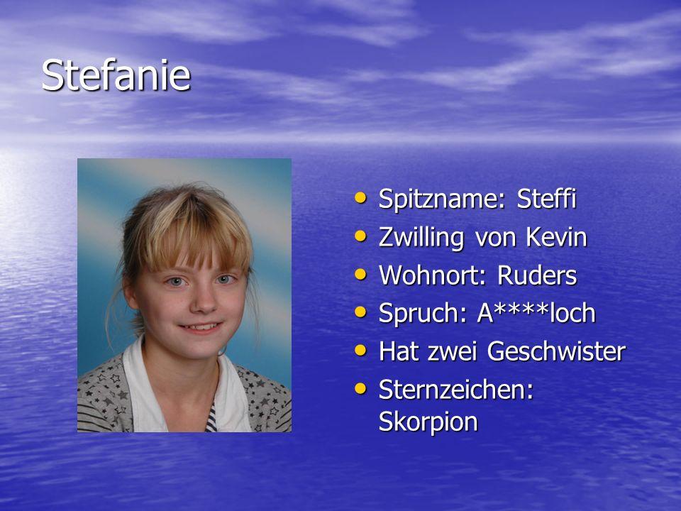 Stefanie Spitzname: Steffi Spitzname: Steffi Zwilling von Kevin Zwilling von Kevin Wohnort: Ruders Wohnort: Ruders Spruch: A****loch Spruch: A****loch