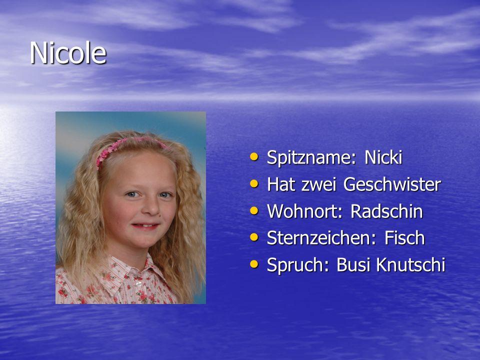 Nicole Spitzname: Nicki Spitzname: Nicki Hat zwei Geschwister Hat zwei Geschwister Wohnort: Radschin Wohnort: Radschin Sternzeichen: Fisch Sternzeiche