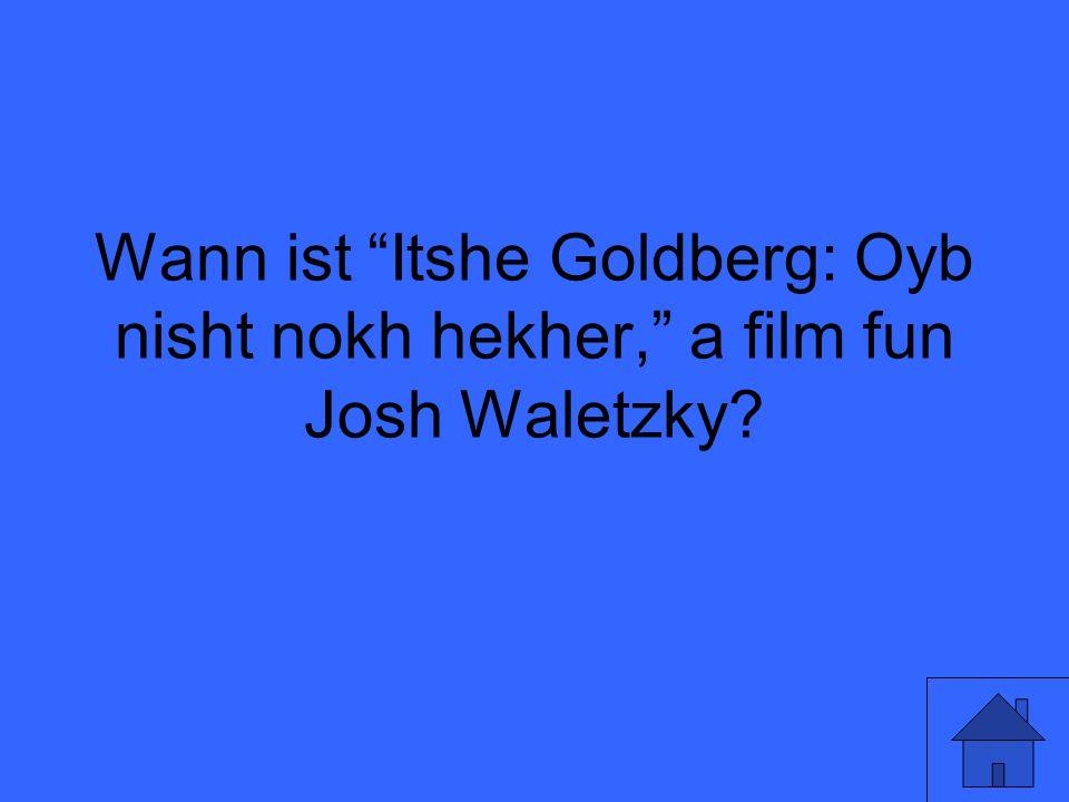 Wann ist Itshe Goldberg: Oyb nisht nokh hekher, a film fun Josh Waletzky