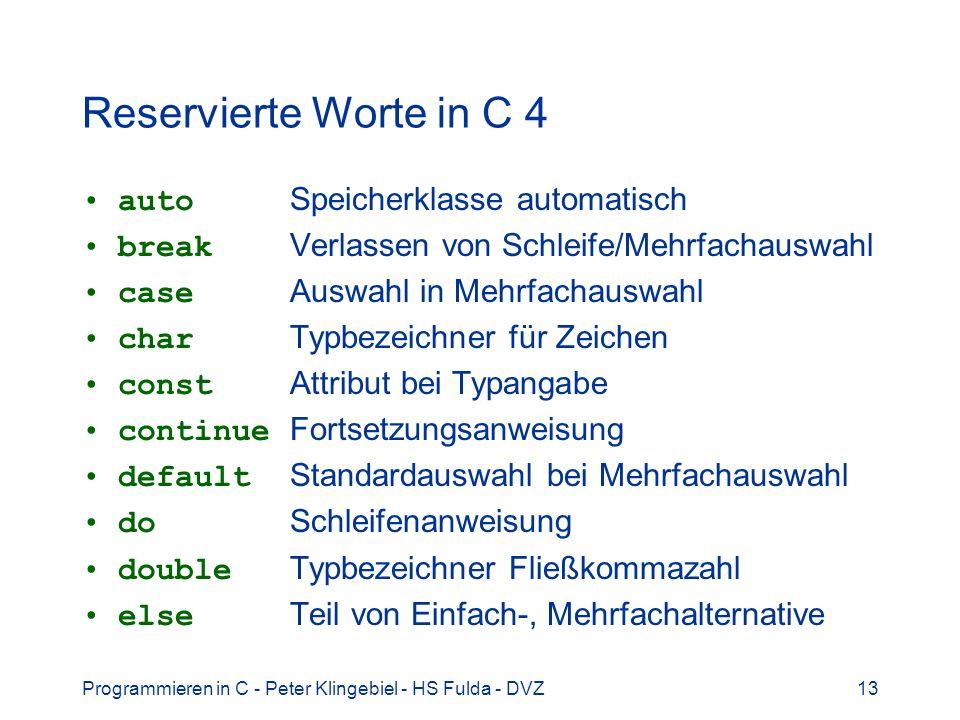 Programmieren in C - Peter Klingebiel - HS Fulda - DVZ14 Reservierte Worte in C 5 enum Typbezeichner für Aufzählungstyp extern Speicherklasse extern float Typbezeichner Fließkommazahl for Schleifenanweisung if Alternative oder bedingte Anweisung int Typbezeichner Ganzzahl long Typbezeichner Ganzzahl register Speicherklasse Register return Rückkehranweisung short Typbezeichner Ganzzahl