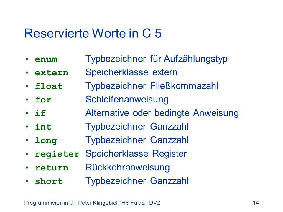 Programmieren in C - Peter Klingebiel - HS Fulda - DVZ15 Reservierte Worte in C 6 signed Typbezeichner, -modifizierer sizeof Operator zur Größenbestimmung static Speicherklasse statisch struct Strukturvereinbarung switch Auswahlanweisung typedef Typnamenvereinbarung union Datenstruktur mit Alternativen unsigned Typbezeichner, -modifizierer void Typbezeichner while Schleifenanweisung