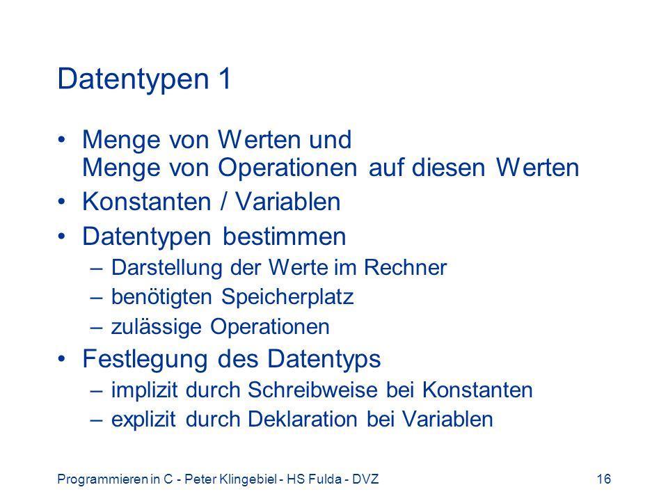 Programmieren in C - Peter Klingebiel - HS Fulda - DVZ17 Datentypen 2 Vordefinierte Grunddatentypen char Zeichen (ASCII-Kode, 8 Bit) int Ganzzahl (maschinenabhängig, meist 16 oder 32 Bit) float Gleitkommazahl (32 Bit, IEEE, etwa auf 6 Stellen genau) double doppelt genaue Gleitkommazahl (64 Bit, IEEE, etwa auf 12 Stellen genau) void ohne Wert (z.B.