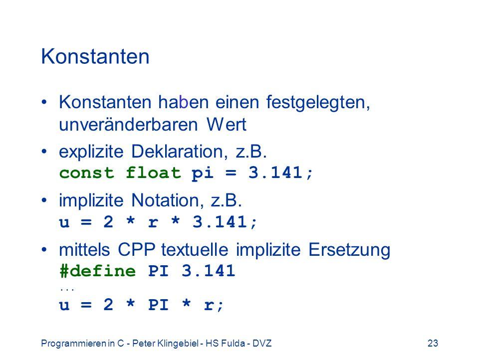 Programmieren in C - Peter Klingebiel - HS Fulda - DVZ24 Variablen 1 Variable sind Platzhalter für Daten haben einen festgelegten Speicherort, an dem der aktuelle Wert gespeichert wird der aktuelle Wert (an seinem Speicherort) ist veränderbar Attribute von Variablen: –Datentyp –Namen (Bezeichner, Identifier) –Lebensdauer / Speicherklasse –evtl.