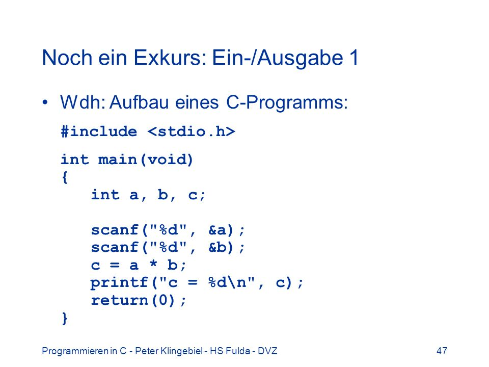 Programmieren in C - Peter Klingebiel - HS Fulda - DVZ48 Noch ein Exkurs: Ein-/Ausgabe 2 Jedes laufende C-Programm (= Prozess) hat voreingestellt drei Ein-/Ausgabekanäle: –stdin Standardeingabe, meist Tastatur –stdout Standardausgabe, meist Bildschirm –stderr Standardfehlerausgabe, Bildschirm Die Standardkanäle sind umlenkbar: $ meinprog OutFile 2>ErrFile Bei einigen C-Compilern ist unter Windows auch der Kanal stdprn als Standarddrucker definiert