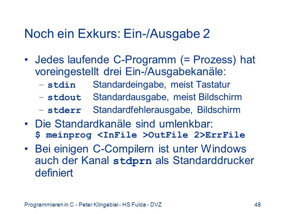 Programmieren in C - Peter Klingebiel - HS Fulda - DVZ49 Noch ein Exkurs: Ein-/Ausgabe 3 Einfache zeichenweise Ein- und Ausgabe mit getchar() und putchar(), z.B.: int c; c = getchar(); /* Zeichen von stdin */ putchar(c); /* Zeichen auf stdout */ Formatierte Ein- und Ausgabe mit printf() und scanf(), z.B.: int c; scanf( %c , &c); printf( %c , c);