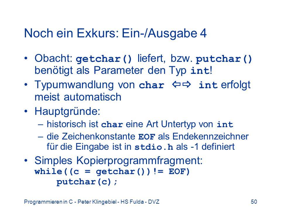 Programmieren in C - Peter Klingebiel - HS Fulda - DVZ51 Noch ein Exkurs: Ein-/Ausgabe 5 Formatierte Ausgabe mit printf() Aufruf: printf(fmt, args) printf() konvertiert und gibt die Parameter args unter Kontrolle des Formatstrings fmt auf stdout aus Der Formatstring fmt ist eine Zeichenkette Parameter args können auch fehlen Die Parameter args müssen den Typ haben, wie er im Formatstring fmt angegeben ist
