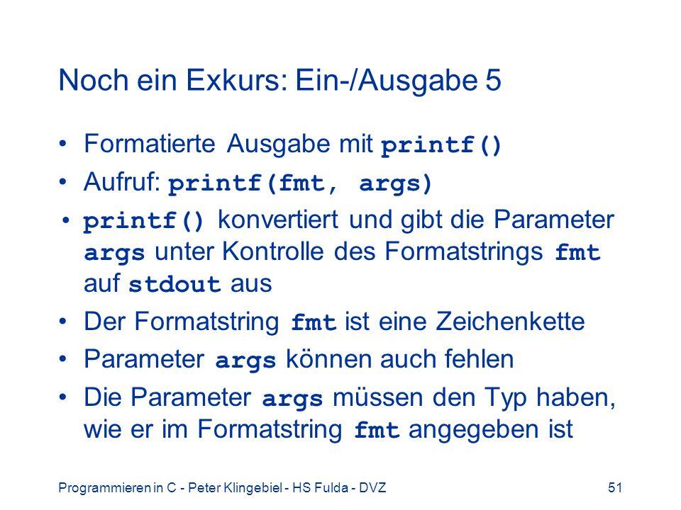 Programmieren in C - Peter Klingebiel - HS Fulda - DVZ52 Noch ein Exkurs: Ein-/Ausgabe 6 Formatierte Eingabe mit scanf() Aufruf: scanf(fmt, args) scanf() konvertiert und liest die Parameter args unter Kontrolle des Formatstrings fmt von stdin ein Der Formatstring fmt ist eine Zeichenkette Die Parameter args müssen den Typ haben, wie er im Formatstring fmt angegeben ist Die Parameter args müssen Pointer sein