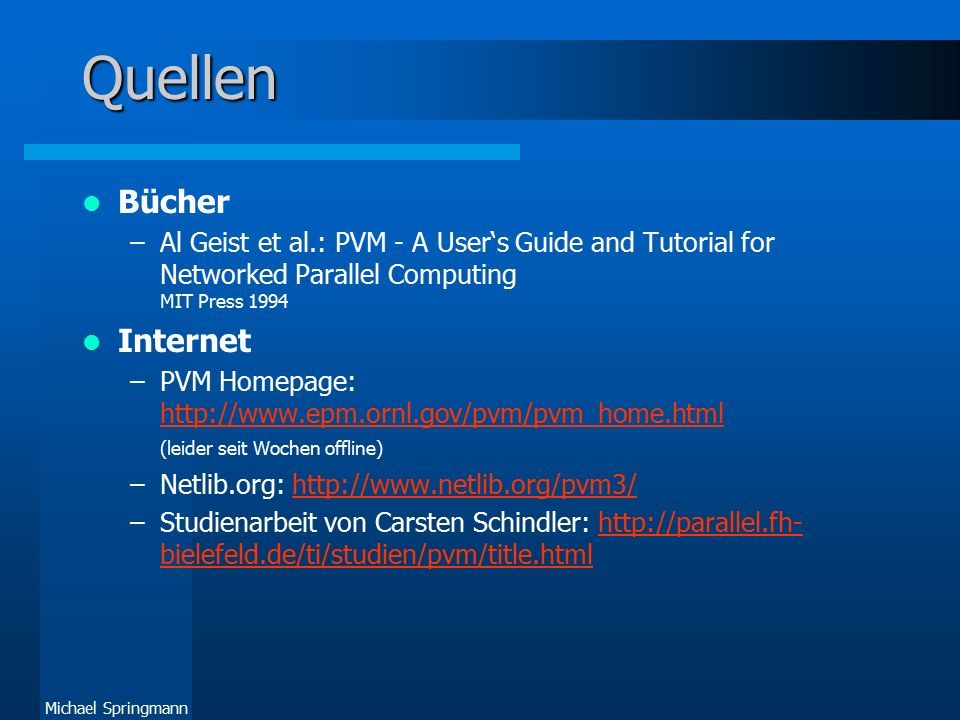 Michael Springmann Quellen Bücher –Al Geist et al.: PVM - A User's Guide and Tutorial for Networked Parallel Computing MIT Press 1994 Internet –PVM Ho
