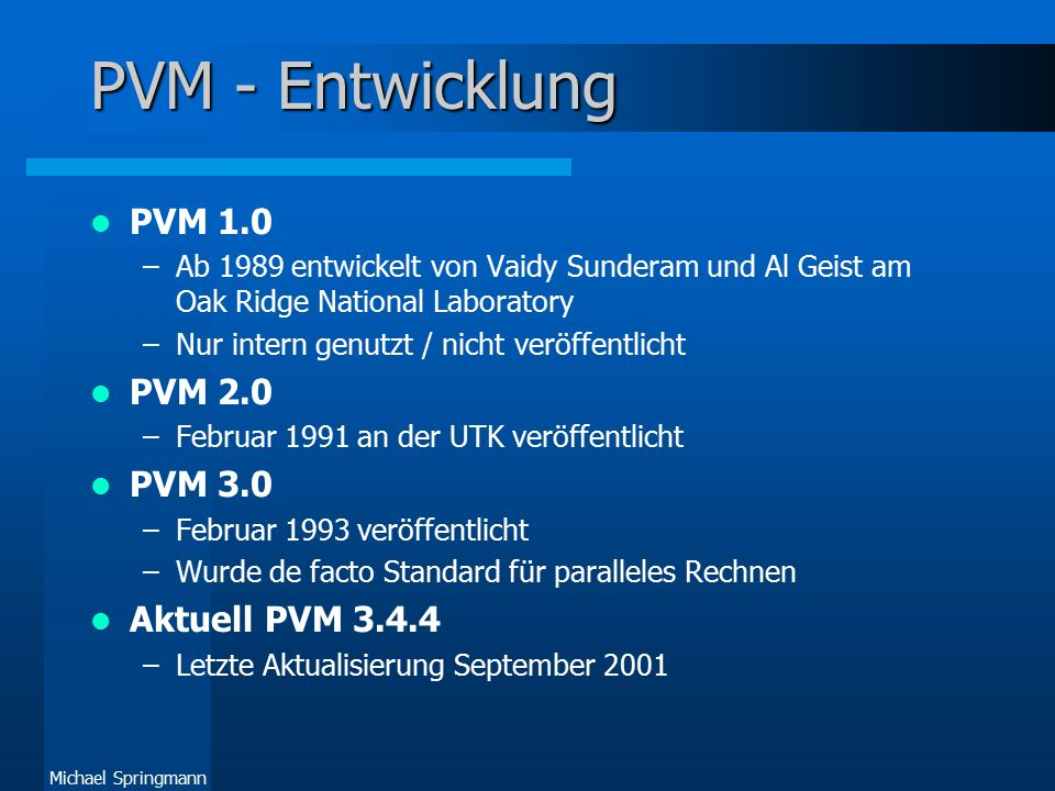Michael Springmann PVM - Entwicklung PVM 1.0 –Ab 1989 entwickelt von Vaidy Sunderam und Al Geist am Oak Ridge National Laboratory –Nur intern genutzt / nicht veröffentlicht PVM 2.0 –Februar 1991 an der UTK veröffentlicht PVM 3.0 –Februar 1993 veröffentlicht –Wurde de facto Standard für paralleles Rechnen Aktuell PVM 3.4.4 –Letzte Aktualisierung September 2001