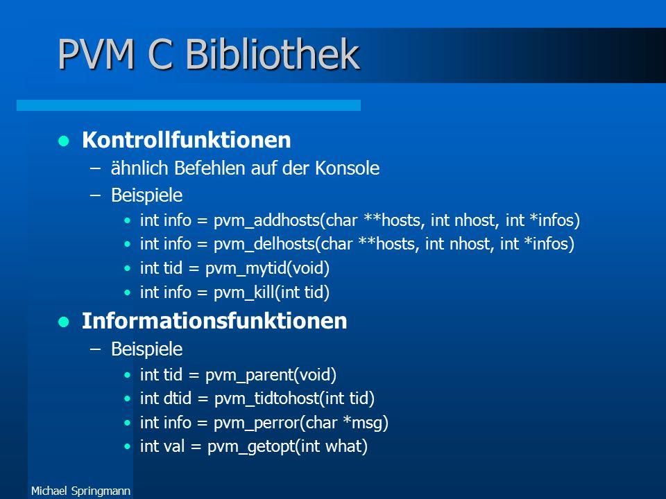 Michael Springmann PVM C Bibliothek II Signal-Funktionen int info = pvm_sendsig(int tid, int signum) int info = pvm_notify(int about, int msgtag, int ntask, int *tids) Nachrichten-Puffer-Funktionen –Beispiele int bufid = pvm_initsend(int encoding) int bufid = pvm_getsbuf(void) int oldbuf = pvm_setrbuf(int bufid) int info = pvm_freebuf(int bufid)